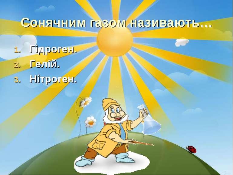 Сонячним газом називають… Гідроген. Гелій. Нітроген.
