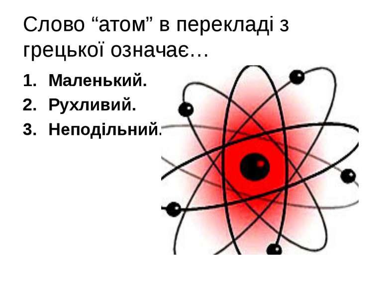 """Слово """"атом"""" в перекладі з грецької означає… Маленький. Рухливий. Неподільний."""