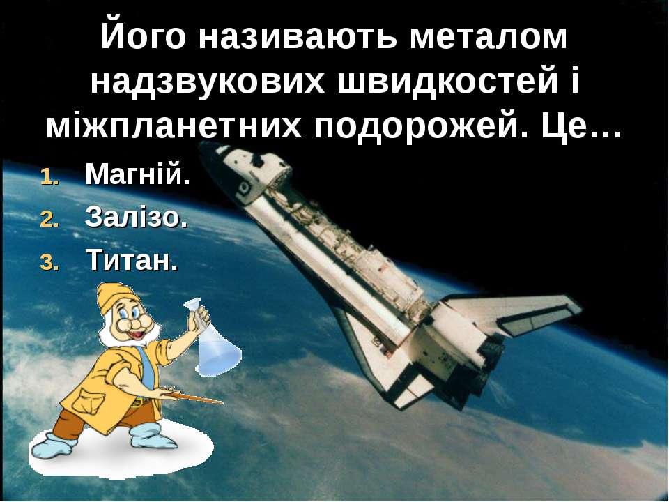 Його називають металом надзвукових швидкостей і міжпланетних подорожей. Це… М...