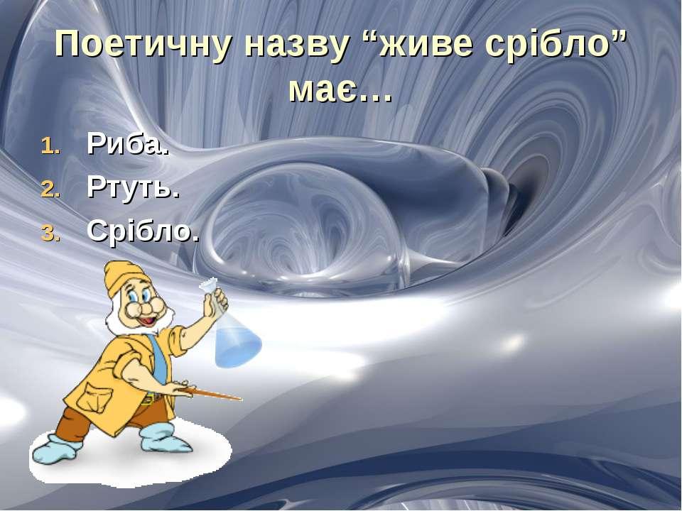 """Поетичну назву """"живе срібло"""" має… Риба. Ртуть. Срібло."""