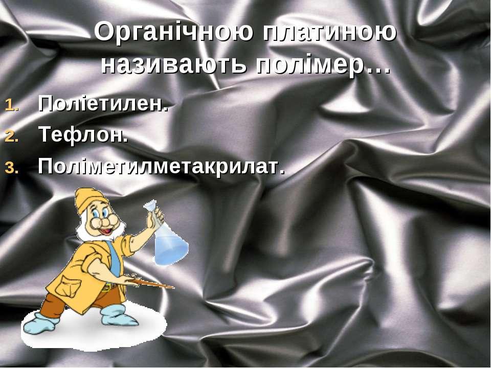 Органічною платиною називають полімер… Поліетилен. Тефлон. Поліметилметакрилат.
