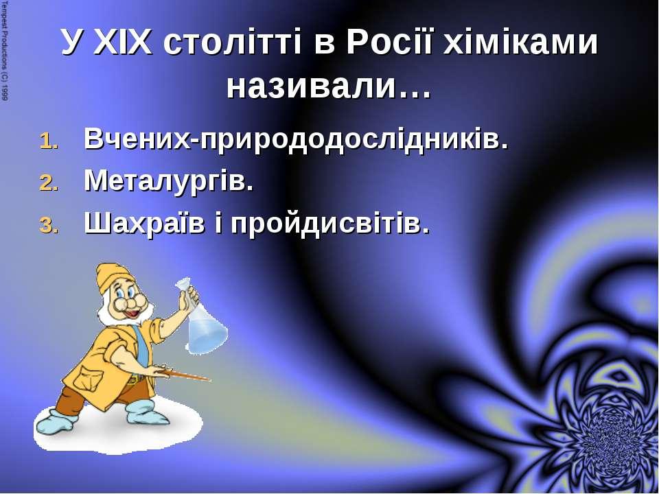 У ХІХ столітті в Росії хіміками називали… Вчених-природодослідників. Металург...