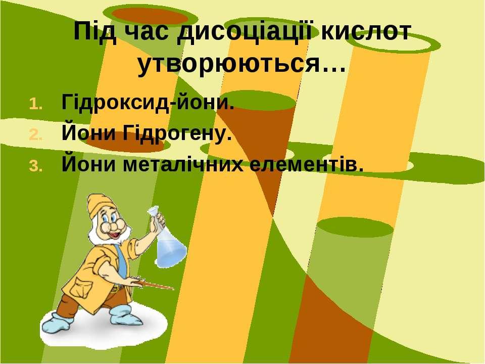 Під час дисоціації кислот утворюються… Гідроксид-йони. Йони Гідрогену. Йони м...