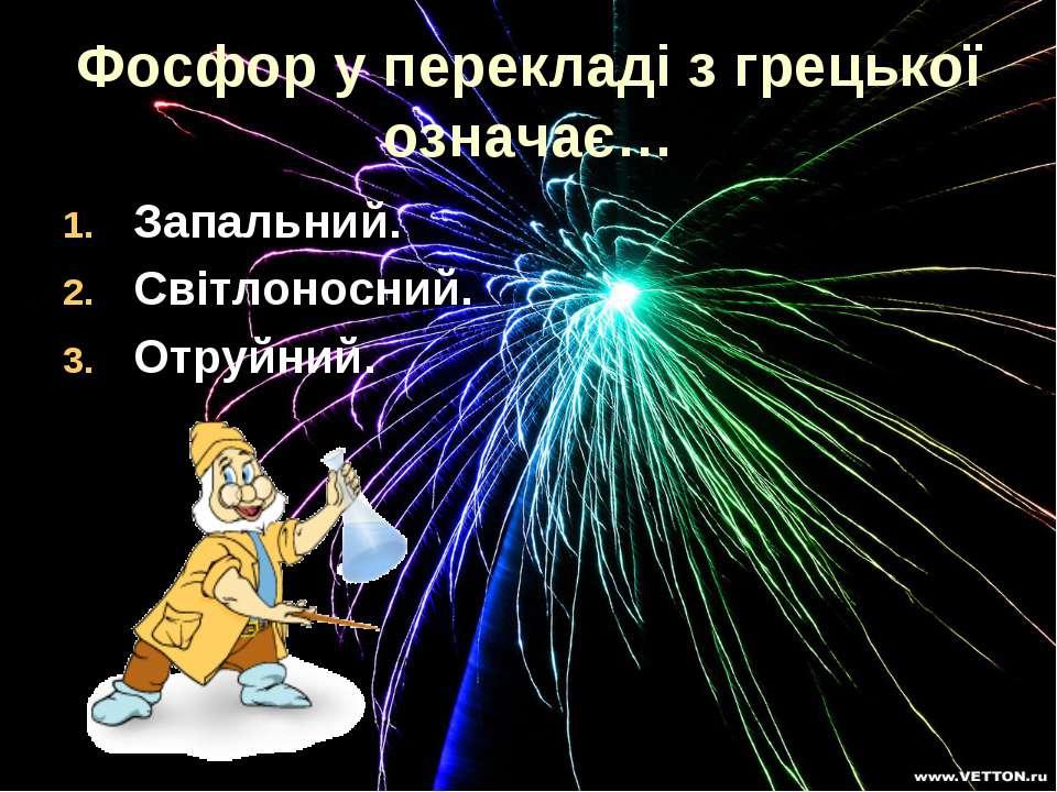 Фосфор у перекладі з грецької означає… Запальний. Світлоносний. Отруйний.