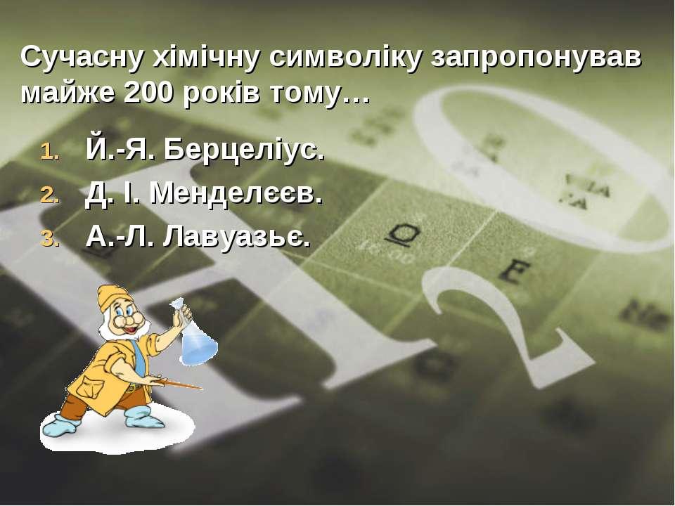 Сучасну хімічну символіку запропонував майже 200 років тому… Й.-Я. Берцеліус....