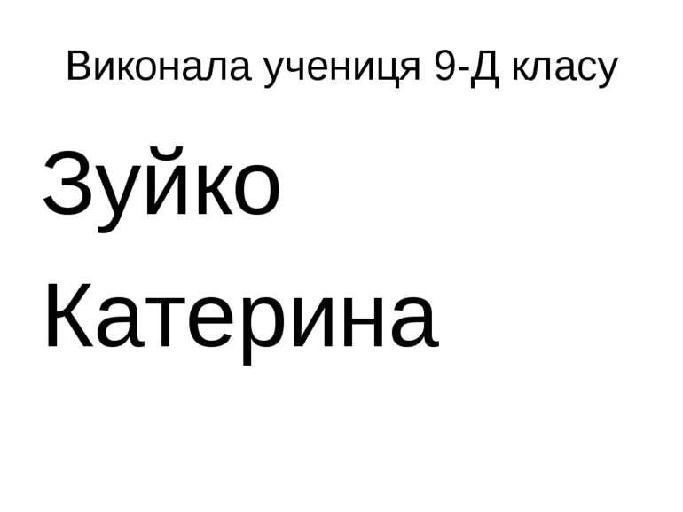Виконала учениця 9-Д класу Зуйко Катерина
