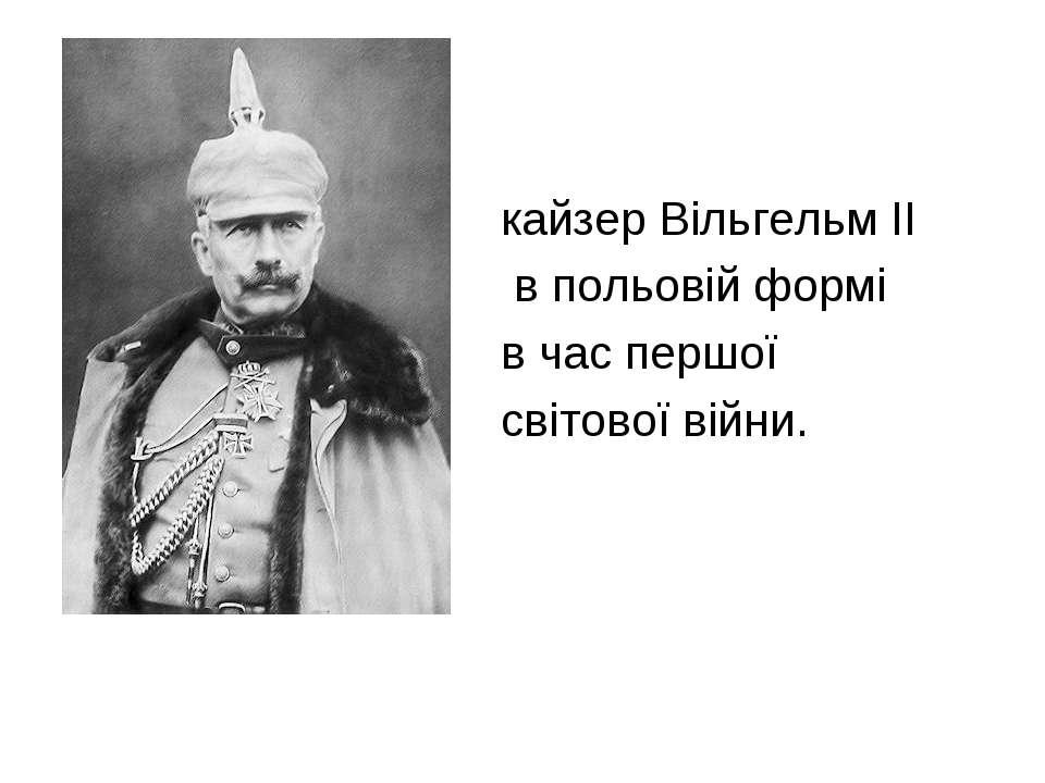 кайзер Вільгельм II в польовій формі в час першої світової війни.