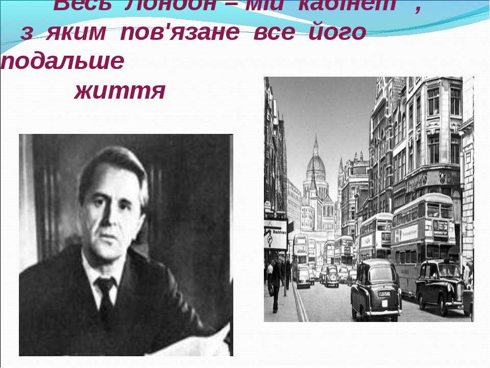 """"""" Весь Лондон – мій кабінет """", з яким пов'язане все його подальше життя"""