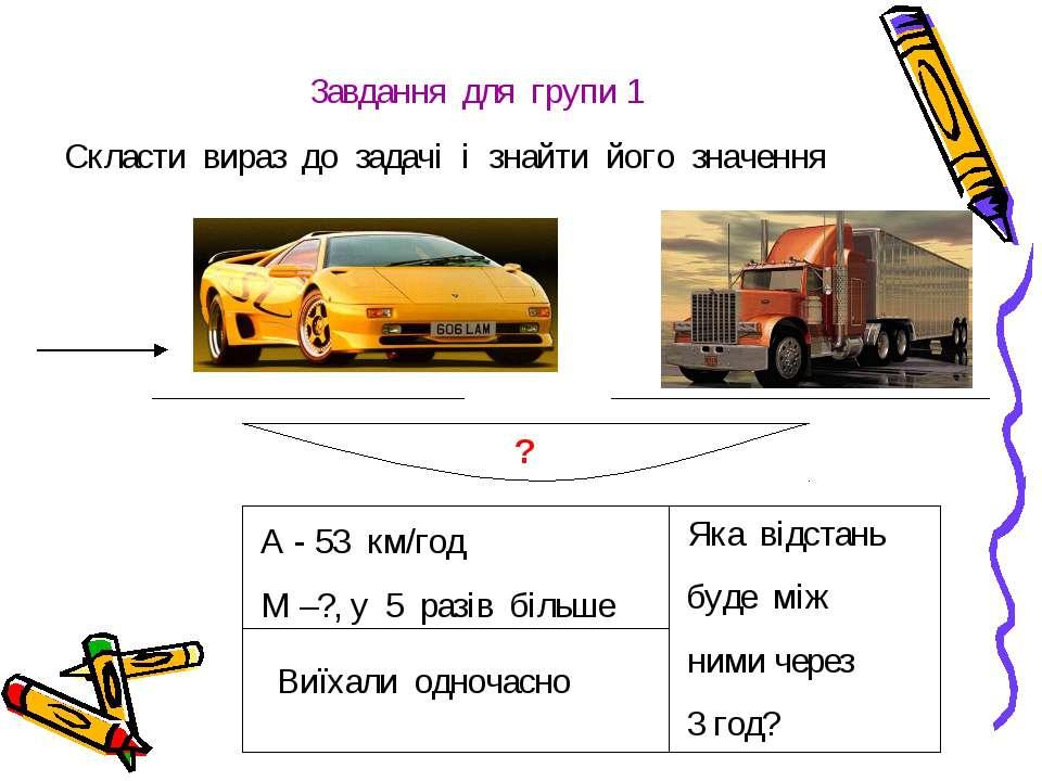 Завдання для групи 1 Скласти вираз до задачі і знайти його значення ? А - 53 ...