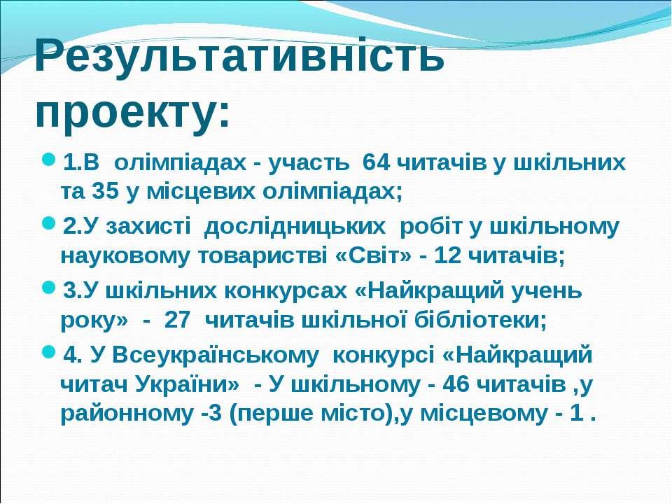 Результативність проекту: 1.В олімпіадах - участь 64 читачів у шкільних та 35...