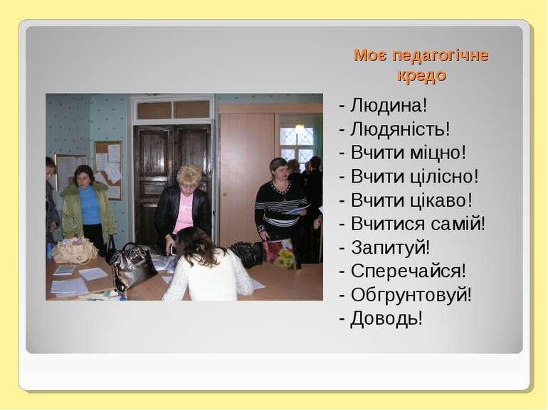 Моє педагогічне кредо - Людина! - Людяність! - Вчити міцно! - Вчити цілісно! ...