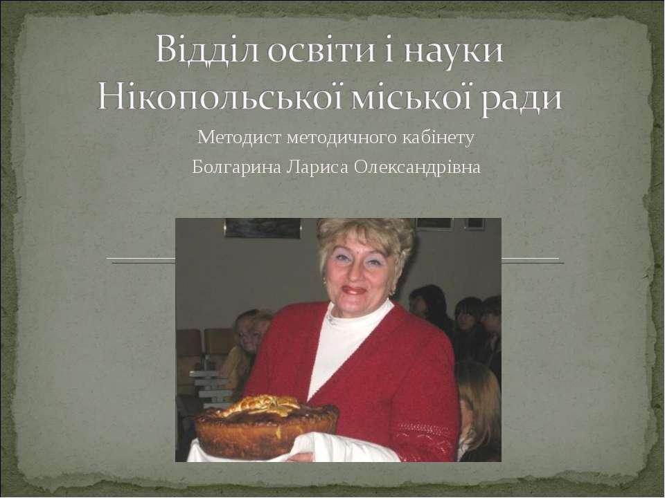 Методист методичного кабінету Болгарина Лариса Олександрівна