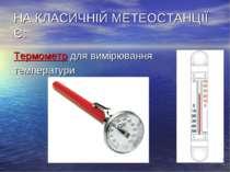 НА КЛАСИЧНІЙ МЕТЕОСТАНЦІЇ Є: Термометр для вимірювання температури