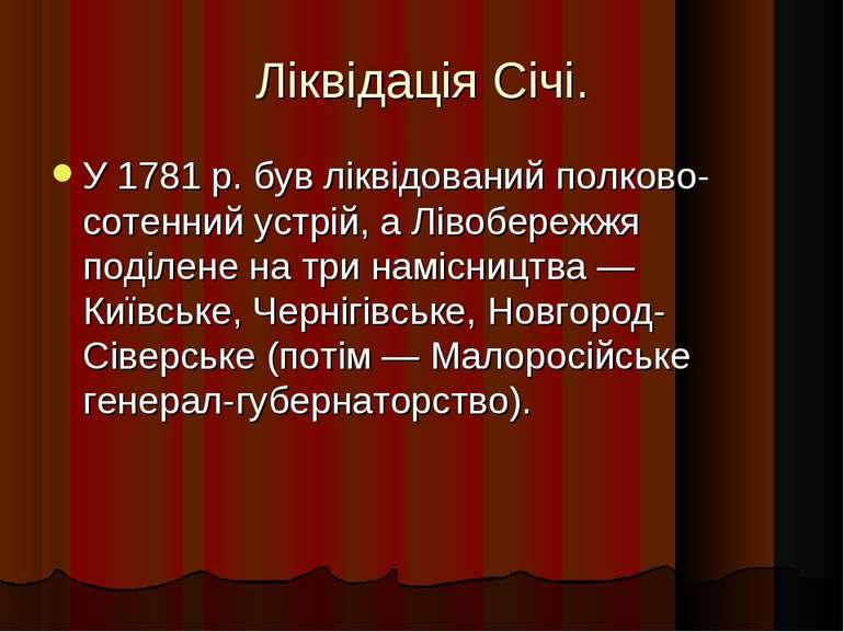 Ліквідація Січі. У 1781 р. був ліквідований полково-сотенний устрій, а Лівобе...