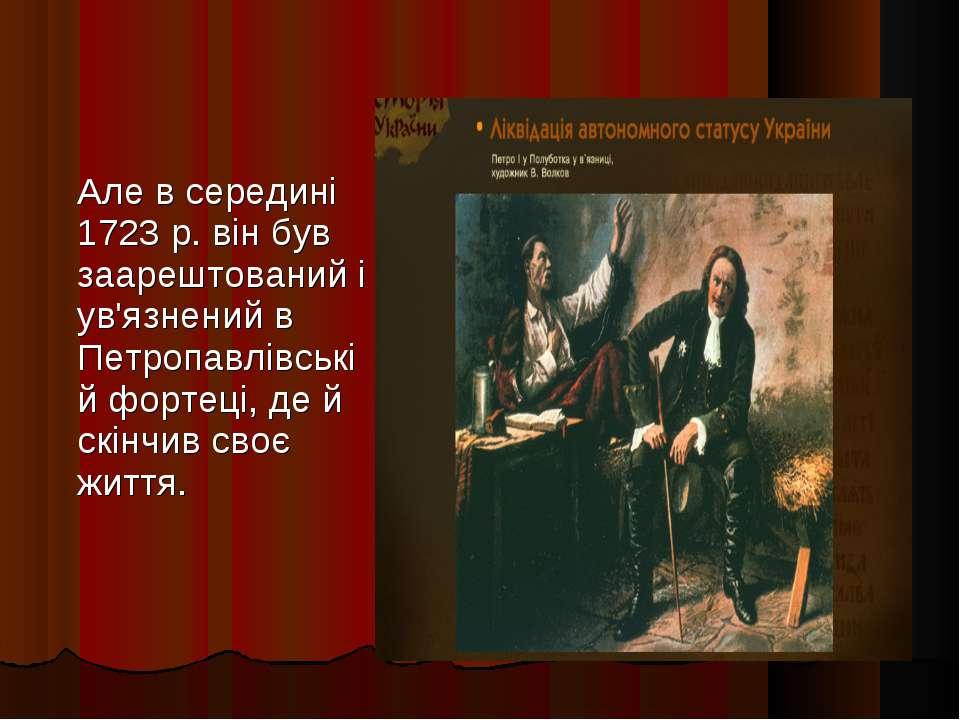 Але в середині 1723 р. він був заарештований і ув'язнений в Петропавлівській ...