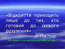 «Відкриття приходить лише до тих, хто готовий до їхнього розуміння» Л. Пастер...