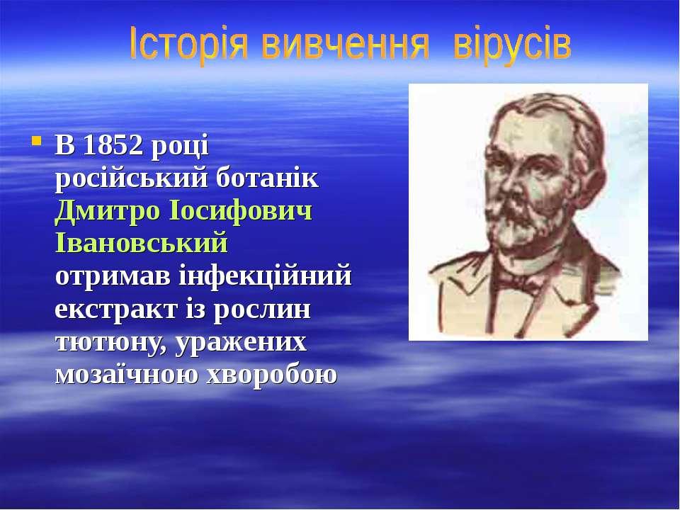 В 1852 році російський ботанік Дмитро Іосифович Івановський отримав інфекційн...