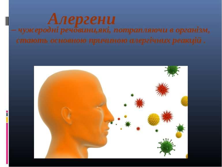 Алергени – чужеродні речовини,які, потрапляючи в організм, стають основною пр...