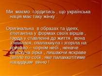 Ми маємо гордитись , що українська нація має таку жінку . Оригінальна в образ...