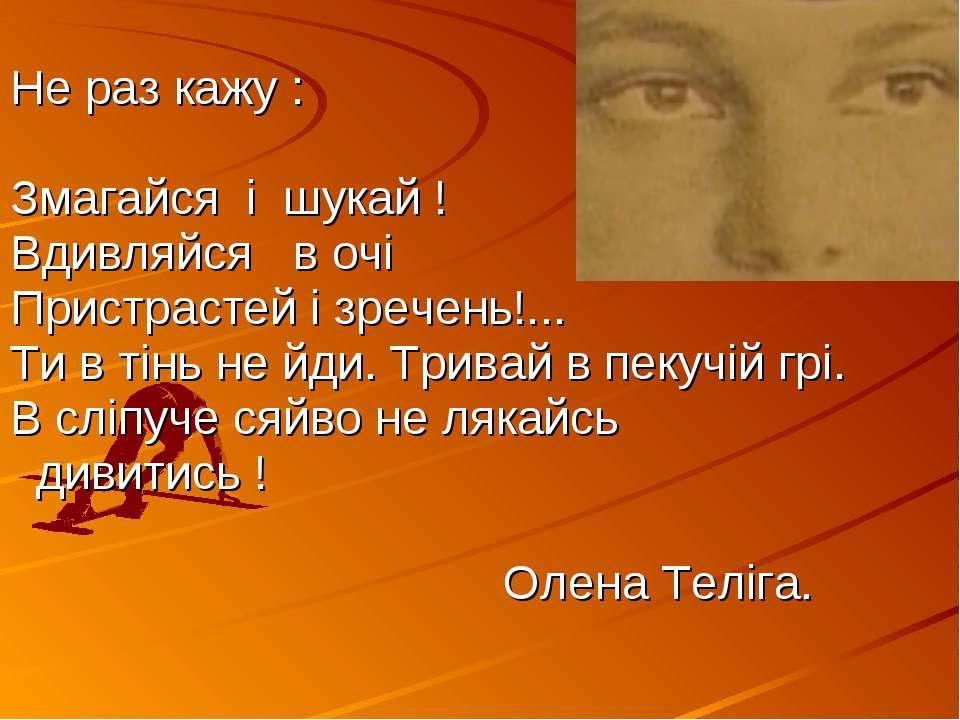 Не раз кажу : Змагайся і шукай ! Вдивляйся в очі Пристрастей і зречень!... Ти...