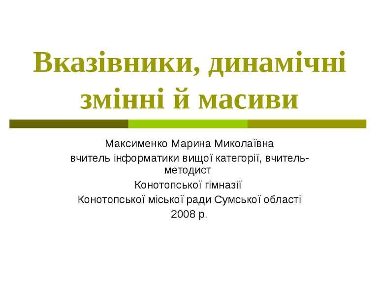 Вказівники, динамічні змінні й масивиМаксименко Марина Миколаївнавчитель інфо...