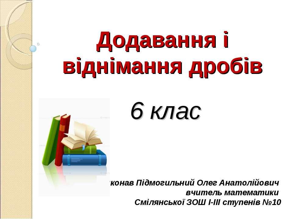 Додавання і віднімання дробів 6 клас Виконав Підмогильний Олег Анатолійович в...