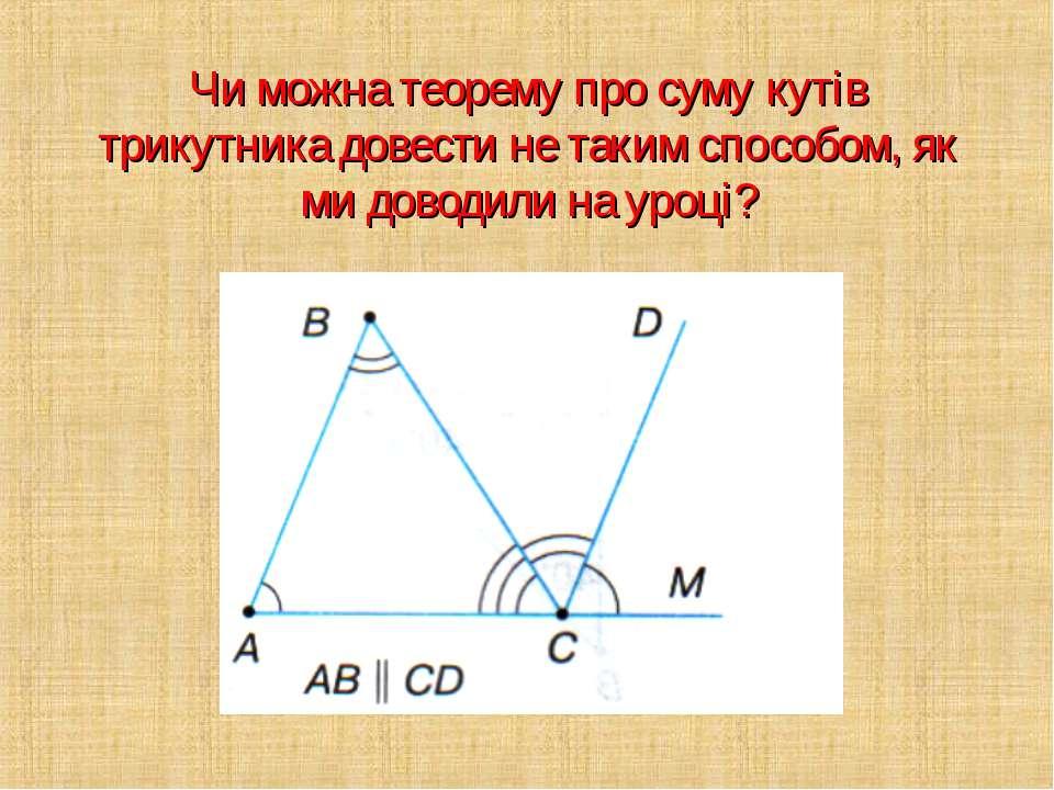 Чи можна теорему про суму кутів трикутника довести не таким способом, як ми д...
