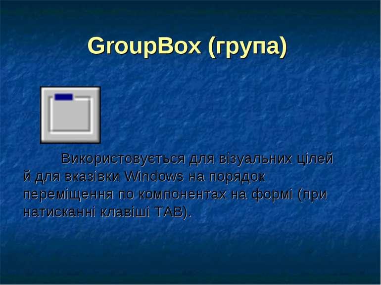 GroupBox (група) Використовується для візуальних цілей й для вказівки Windows...