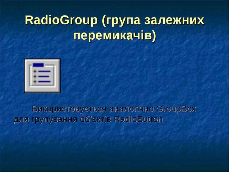 RadioGroup (група залежних перемикачів) Використовується аналогічно GroupBox ...