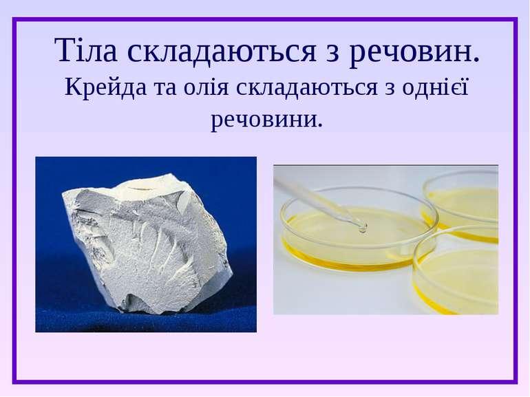 Тіла складаються з речовин. Крейда та олія складаються з однієї речовини.
