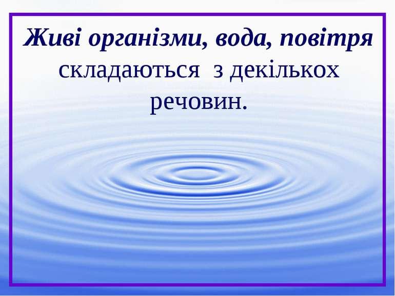 Живі організми, вода, повітря складаються з декількох речовин.