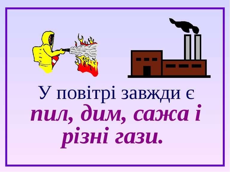 У повітрі завжди є пил, дим, сажа і різні гази.
