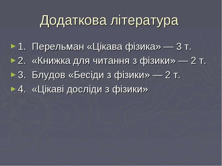 Додаткова література 1. Перельман «Цікава фізика» — 3 т. 2. «Книжка для читан...