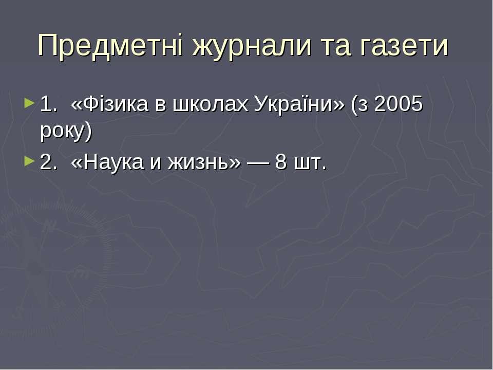 Предметні журнали та газети 1. «Фізика в школах України» (з 2005 року) 2. «На...