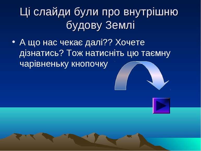 Ці слайди були про внутрішню будову Землі А що нас чекає далі?? Хочете дізнат...