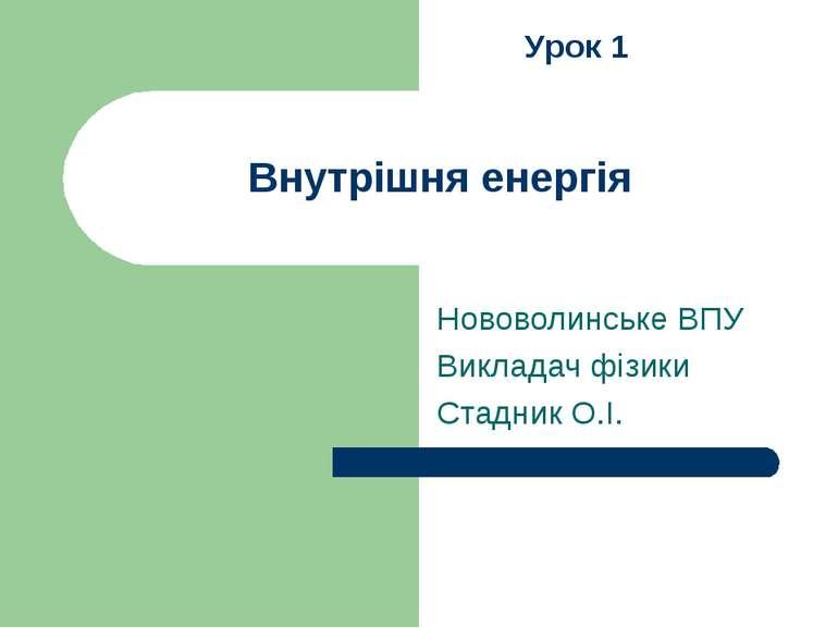 Внутрішня енергія Нововолинське ВПУ Викладач фізики Стадник О.І. Урок 1