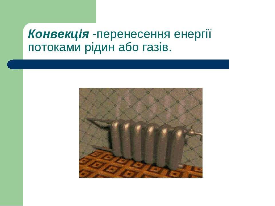 Конвекція-перенесення енергії потоками рідин або газів.