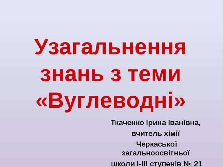 Узагальнення знань з теми «Вуглеводні» Ткаченко Ірина Іванівна, вчитель хімії...