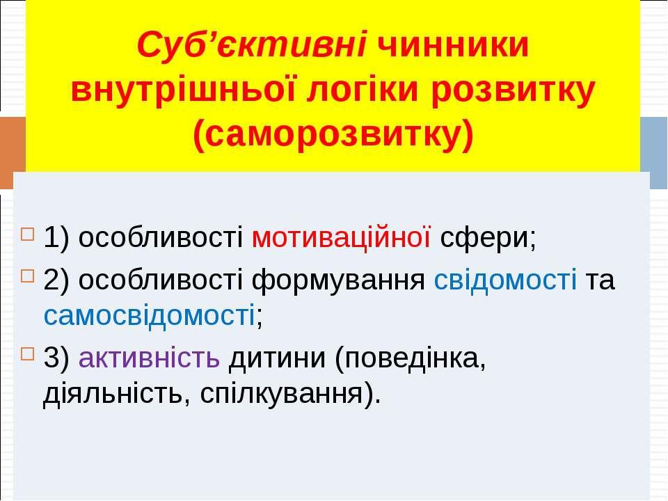 Суб'єктивні чинники внутрішньої логіки розвитку (саморозвитку) 1) особливості...