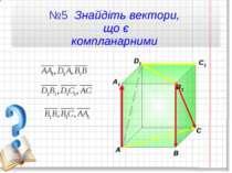 №5 Знайдіть вектори, що є компланарними