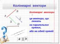 Колінеарні вектори – це вектори, що лежать на паралельних прямих, або на одні...