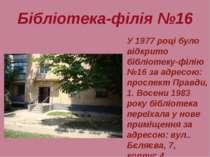 Бібліотека-філія №16 У 1977 році було відкрито бібліотеку-філію №16 за адресо...
