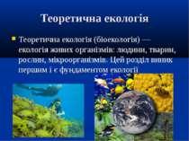 Теоретична екологія Теоретична екологія (біоекологія) — екологія живих органі...