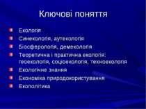 Ключові поняття Екологія Синекологія, аутекологія Біосферологія, демекологія ...