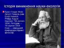 Історія виникнення науки-екологія Ернст Генріх Філіп Август Геккель (нім. Ern...