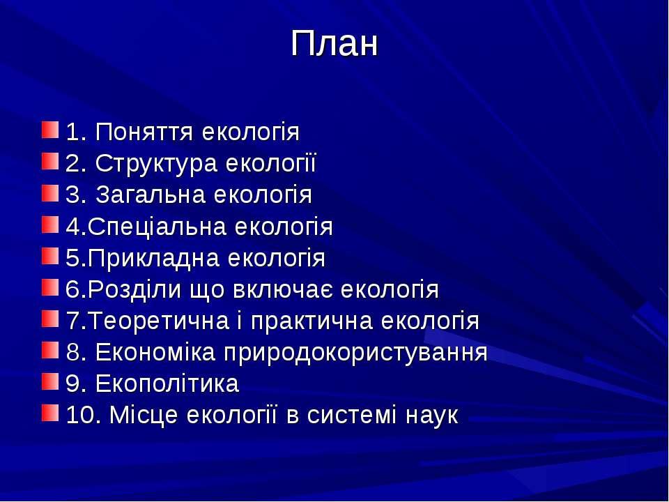 План 1. Поняття екологія 2. Структура екології 3. Загальна екологія 4.Спеціал...