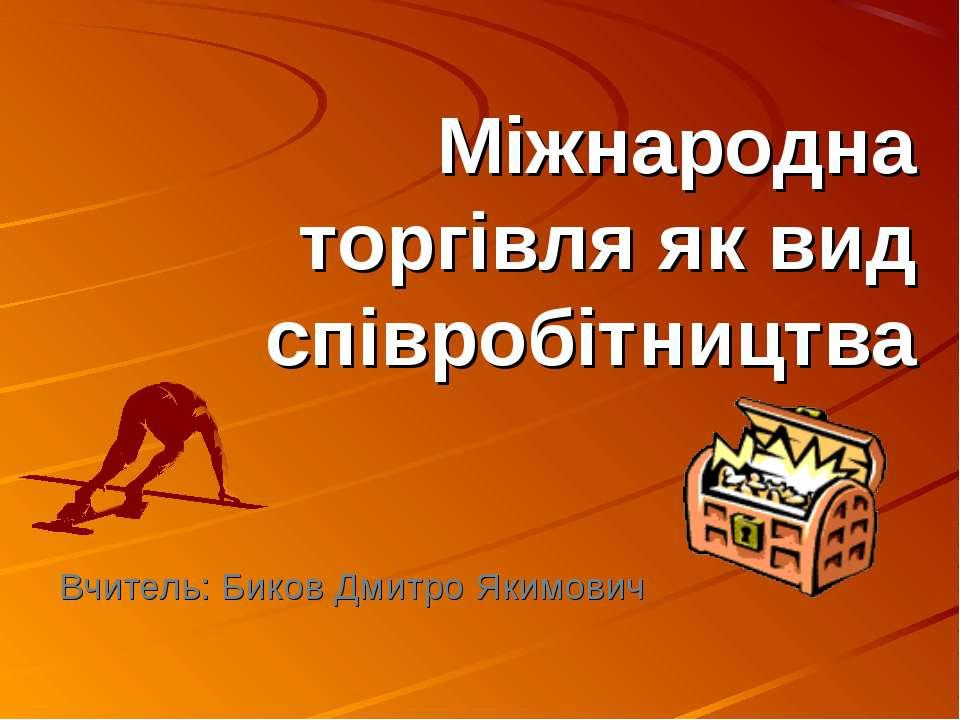 Міжнародна торгівля як вид співробітництва Вчитель: Биков Дмитро Якимович
