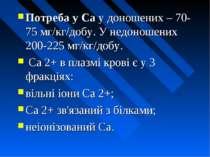 Потреба у Ca у доношених – 70-75 мг/кг/добу. У недоношених 200-225 мг/кг/добу...