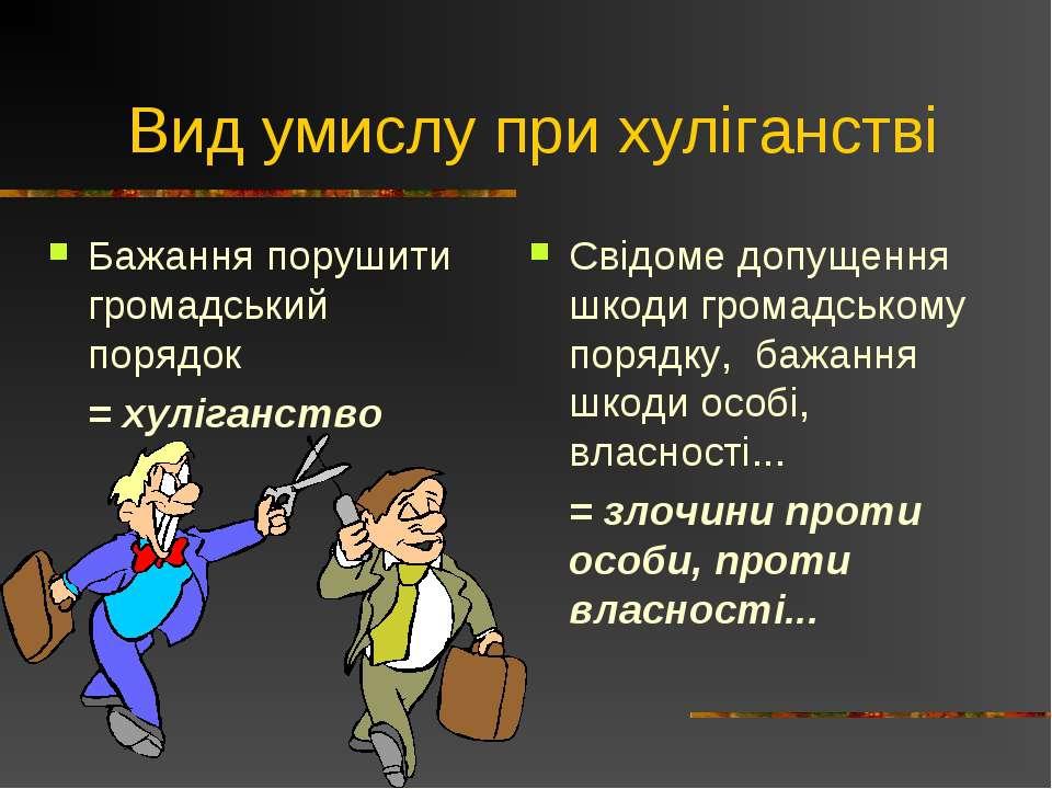 Вид умислу при хуліганстві Бажання порушити громадський порядок = хуліганство...