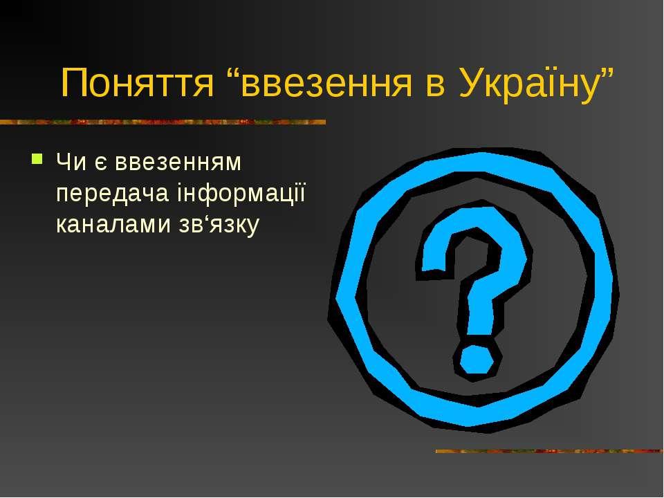 """Поняття """"ввезення в Україну"""" Чи є ввезенням передача інформації каналами зв'язку"""